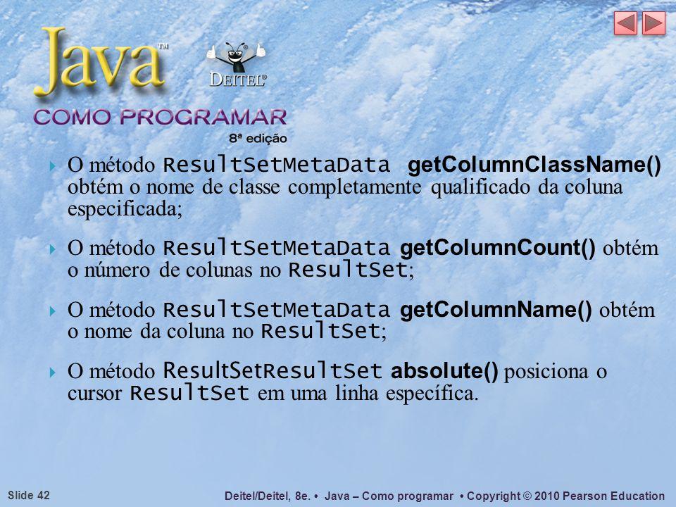 Deitel/Deitel, 8e. Java – Como programar Copyright © 2010 Pearson Education Slide 42 O método ResultSetMetaData getColumnClassName() obtém o nome de c