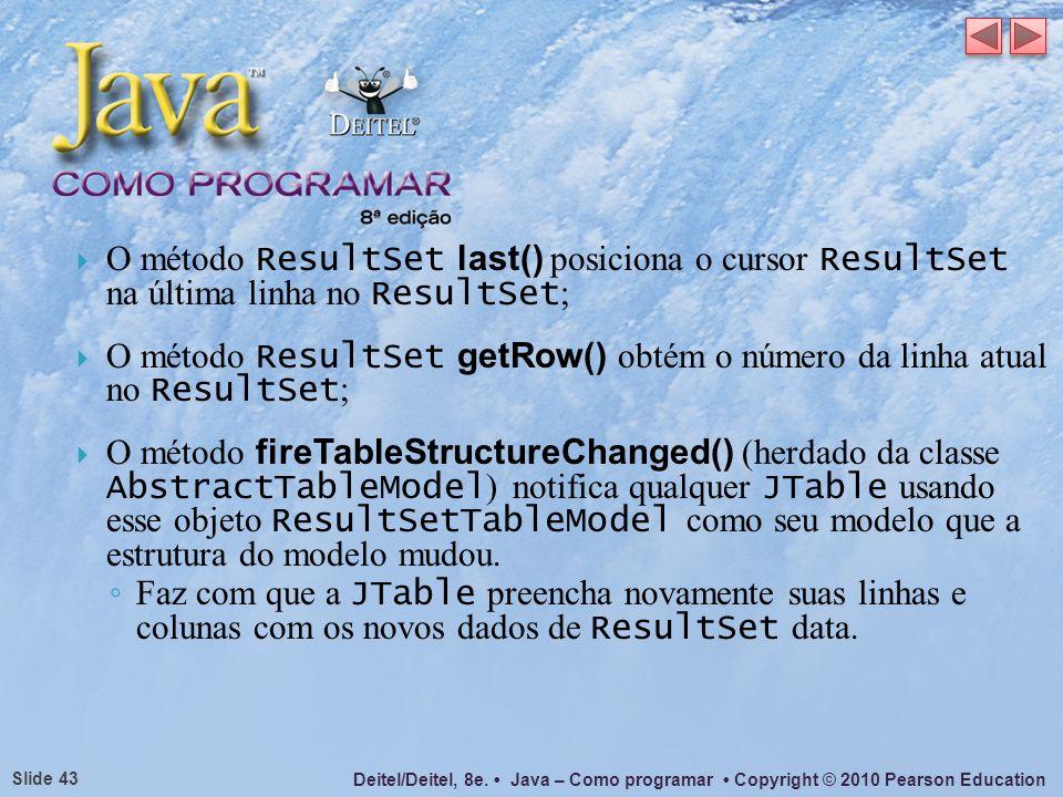 Deitel/Deitel, 8e. Java – Como programar Copyright © 2010 Pearson Education Slide 43 O método ResultSet last() posiciona o cursor ResultSet na última