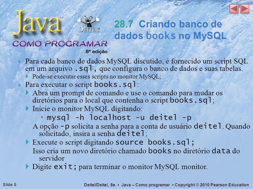 Deitel/Deitel, 8e. Java – Como programar Copyright © 2010 Pearson Education Slide 5 Para cada banco de dados MySQL discutido, é fornecido um script SQ
