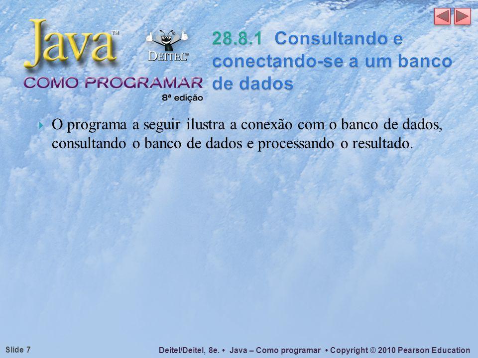 Deitel/Deitel, 8e. Java – Como programar Copyright © 2010 Pearson Education Slide 7 O programa a seguir ilustra a conexão com o banco de dados, consul
