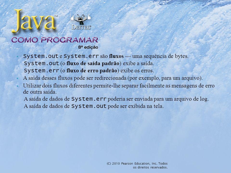 System.out e System.err são fluxos uma sequência de bytes. System.out (o fluxo de saída padrão) exibe a saída. System.err (o fluxo de erro padrão) exi