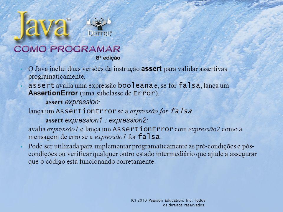 (C) 2010 Pearson Education, Inc. Todos os direitos reservados. O Java inclui duas versões da instrução assert para validar assertivas programaticament