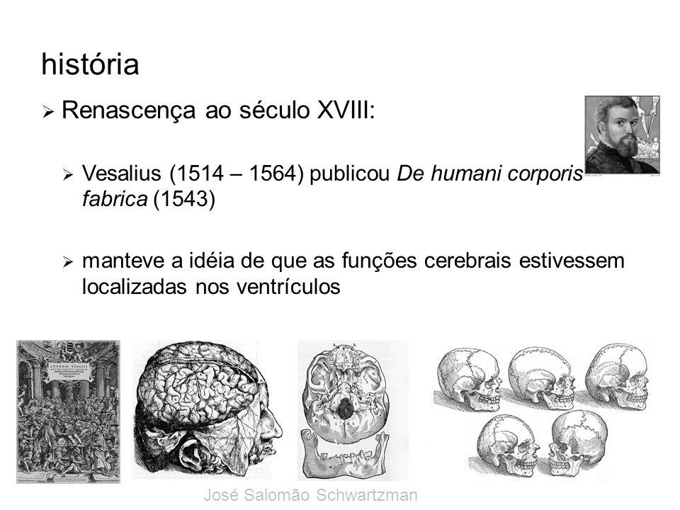história Renascença ao século XVIII: Vesalius (1514 – 1564) publicou De humani corporis fabrica (1543) manteve a idéia de que as funções cerebrais est