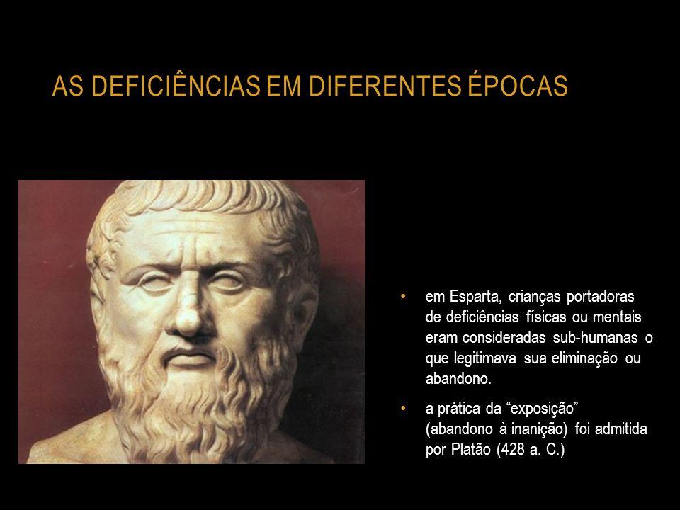 AS DEFICIÊNCIAS EM DIFERENTES ÉPOCAS em Esparta, crianças portadoras de deficiências físicas ou mentais eram consideradas sub-humanas o que legitimava
