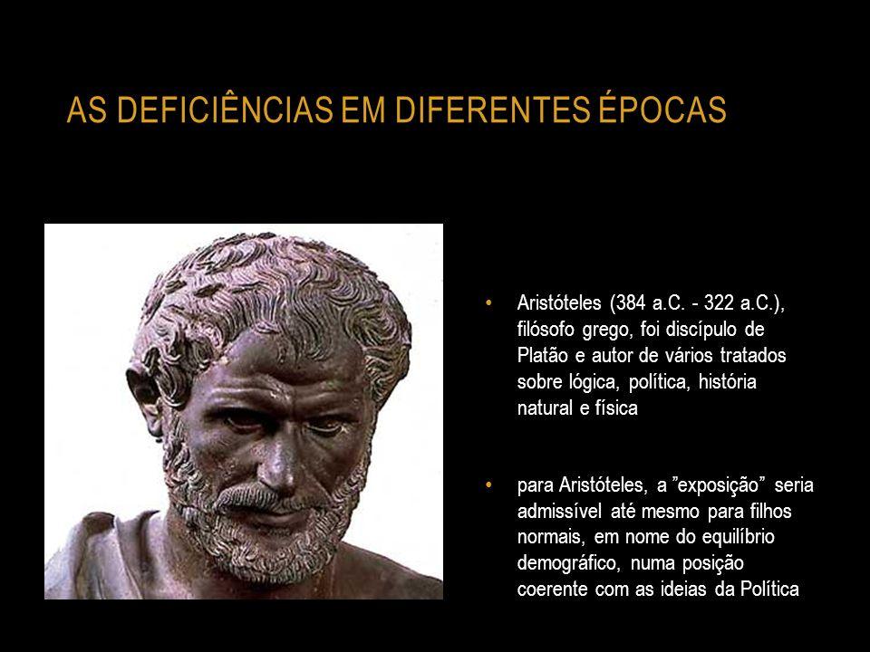 AS DEFICIÊNCIAS EM DIFERENTES ÉPOCAS Aristóteles (384 a.C. - 322 a.C.), filósofo grego, foi discípulo de Platão e autor de vários tratados sobre lógic