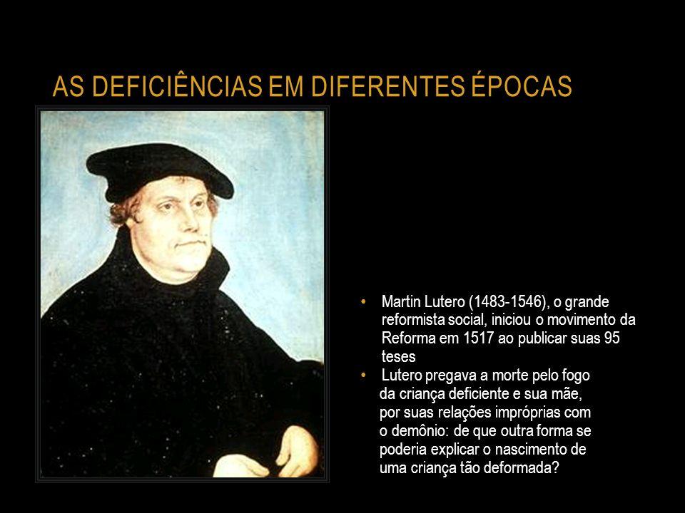 AS DEFICIÊNCIAS EM DIFERENTES ÉPOCAS Martin Lutero (1483-1546), o grande reformista social, iniciou o movimento da Reforma em 1517 ao publicar suas 95