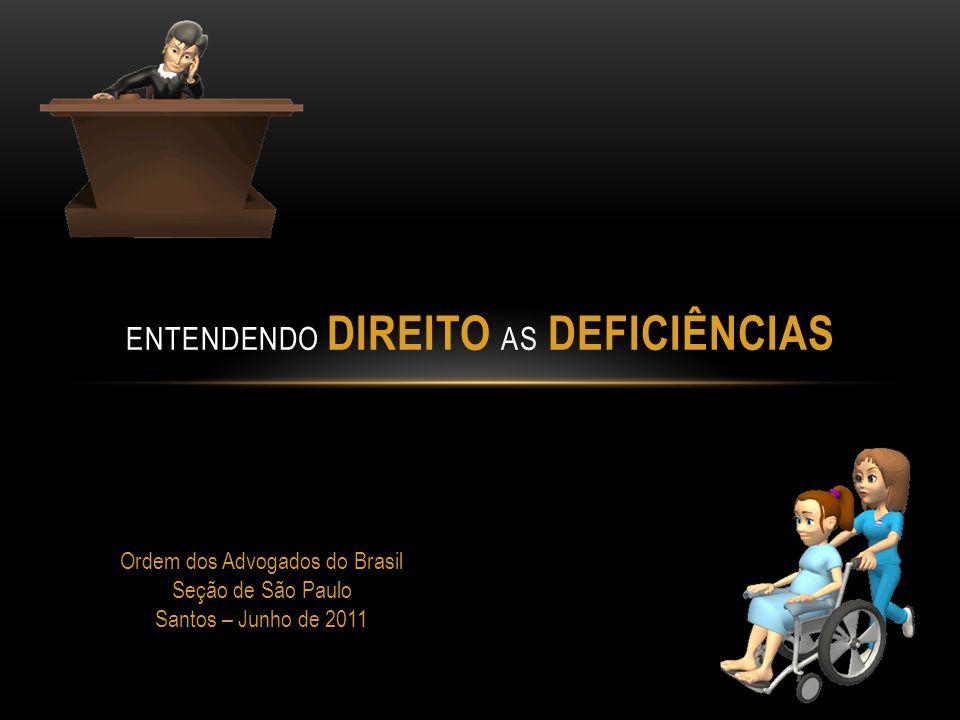 ENTENDENDO DIREITO AS DEFICIÊNCIAS Ordem dos Advogados do Brasil Seção de São Paulo Santos – Junho de 2011