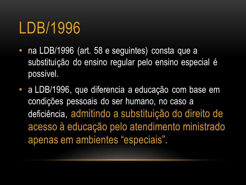 LDB/1996 na LDB/1996 (art. 58 e seguintes) consta que a substituição do ensino regular pelo ensino especial é possível. a LDB/1996, que diferencia a e