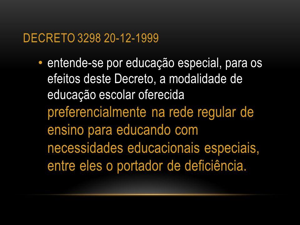 DECRETO 3298 20-12-1999 entende-se por educação especial, para os efeitos deste Decreto, a modalidade de educação escolar oferecida preferencialmente