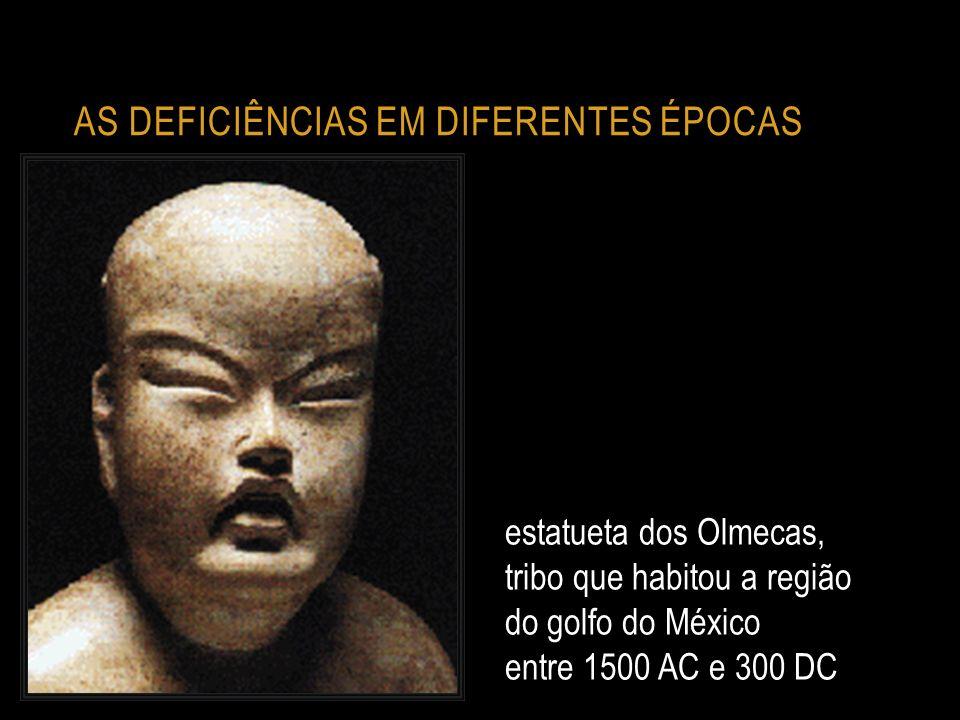 AS DEFICIÊNCIAS EM DIFERENTES ÉPOCAS estatueta dos Olmecas, tribo que habitou a região do golfo do México entre 1500 AC e 300 DC