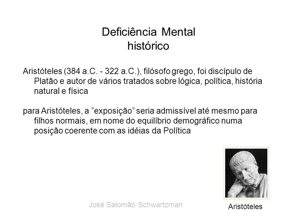 Deficiência Mental histórico Aristóteles (384 a.C. - 322 a.C.), filósofo grego, foi discípulo de Platão e autor de vários tratados sobre lógica, polít