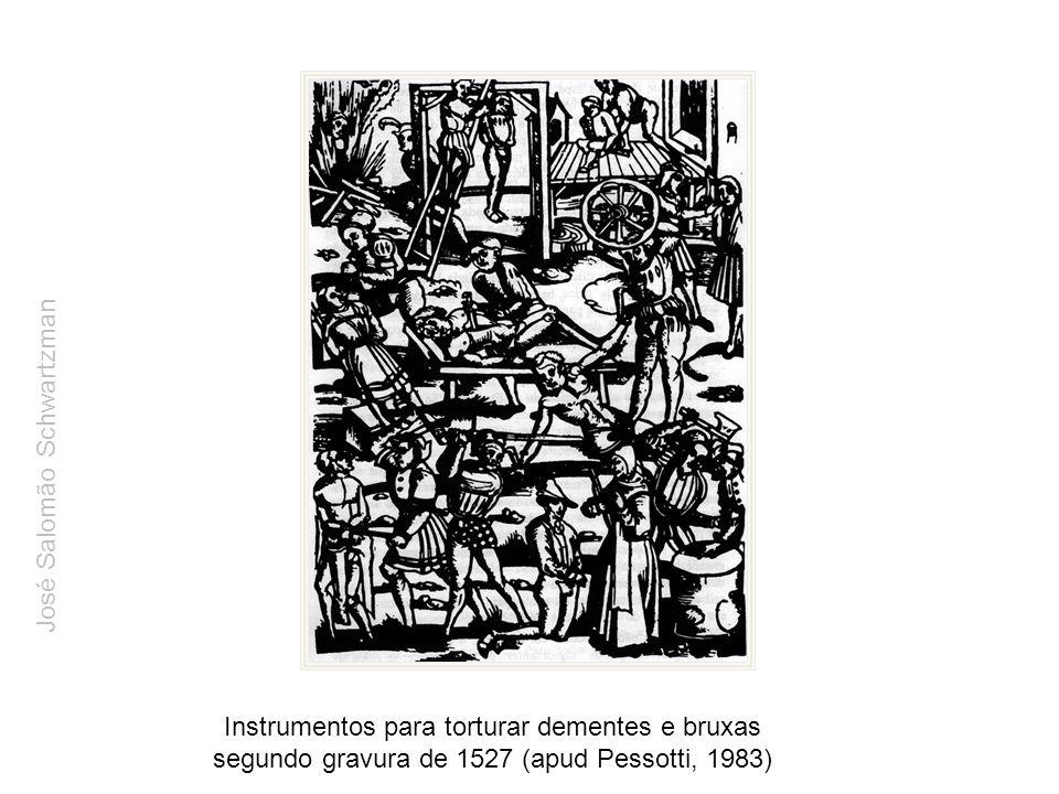 Instrumentos para torturar dementes e bruxas segundo gravura de 1527 (apud Pessotti, 1983) José Salomão Schwartzman