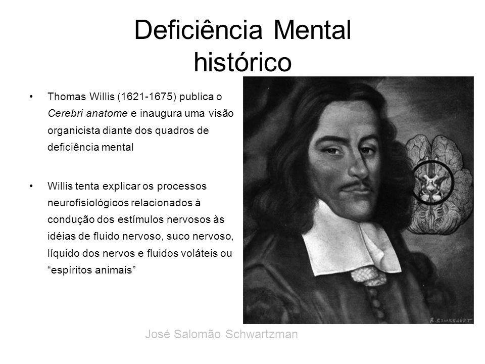 Deficiência Mental histórico Thomas Willis (1621-1675) publica o Cerebri anatome e inaugura uma visão organicista diante dos quadros de deficiência me