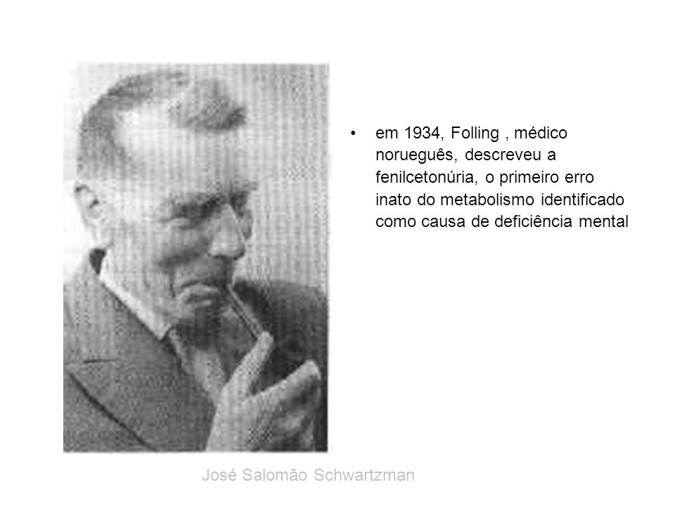 em 1934, Folling, médico norueguês, descreveu a fenilcetonúria, o primeiro erro inato do metabolismo identificado como causa de deficiência mental Jos