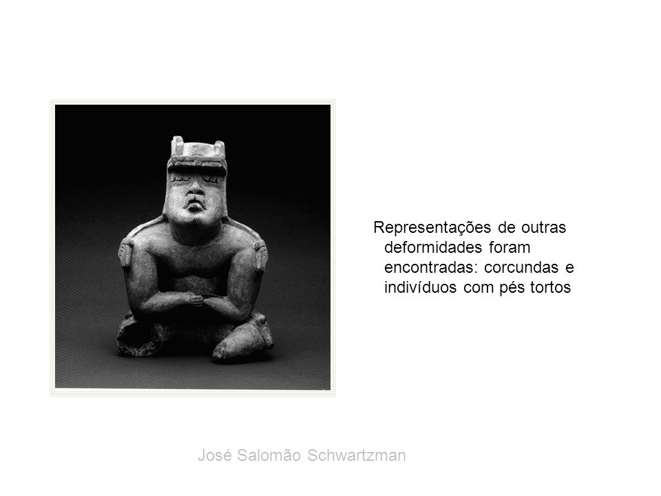 Representações de outras deformidades foram encontradas: corcundas e indivíduos com pés tortos José Salomão Schwartzman