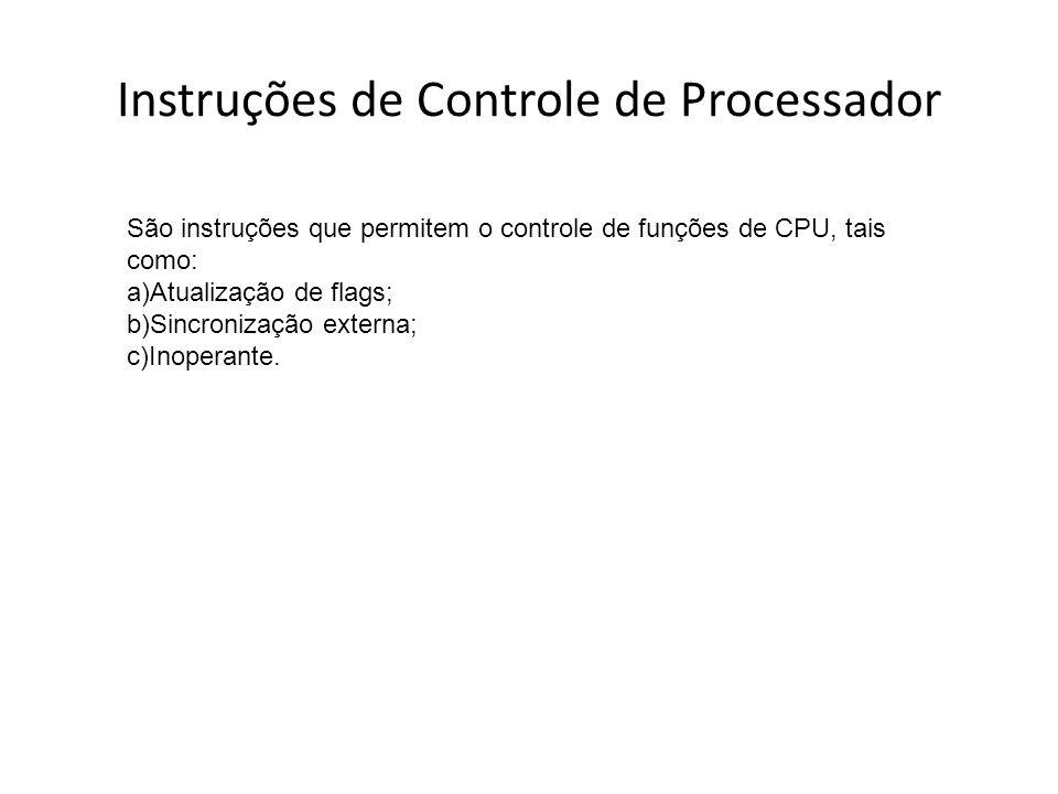 Instruções de Controle de Processador São instruções que permitem o controle de funções de CPU, tais como: a)Atualização de flags; b)Sincronização ext