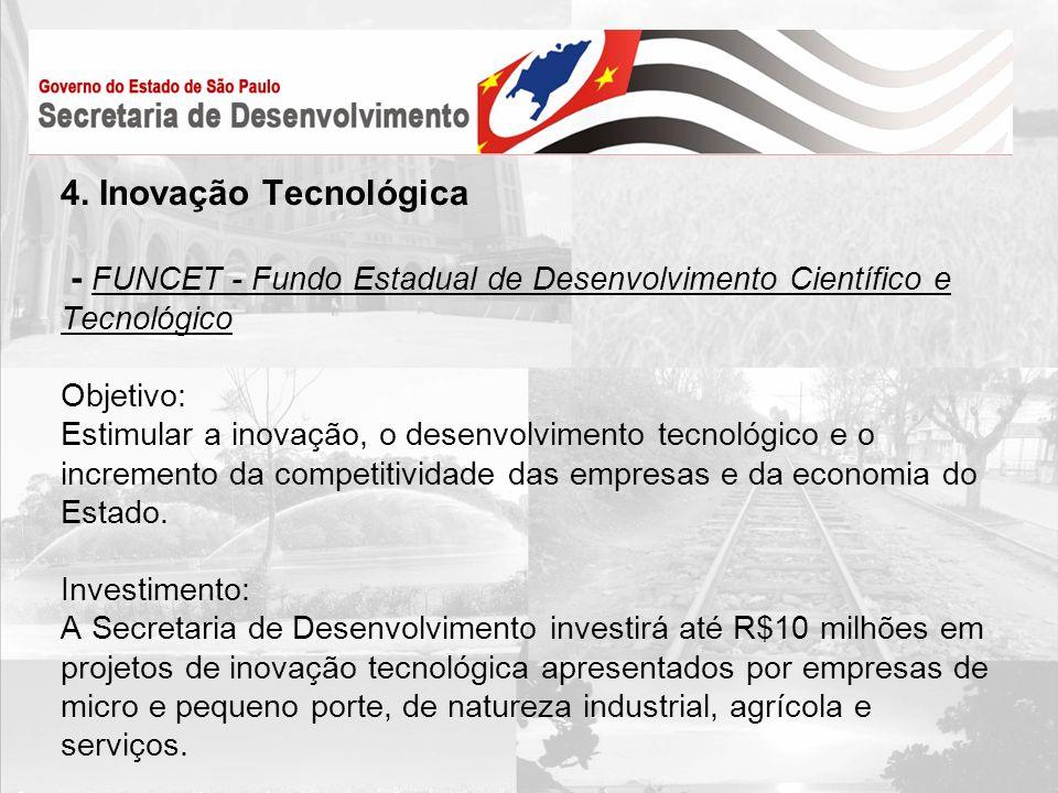 4. Inovação Tecnológica - FUNCET - Fundo Estadual de Desenvolvimento Científico e Tecnológico Objetivo: Estimular a inovação, o desenvolvimento tecnol