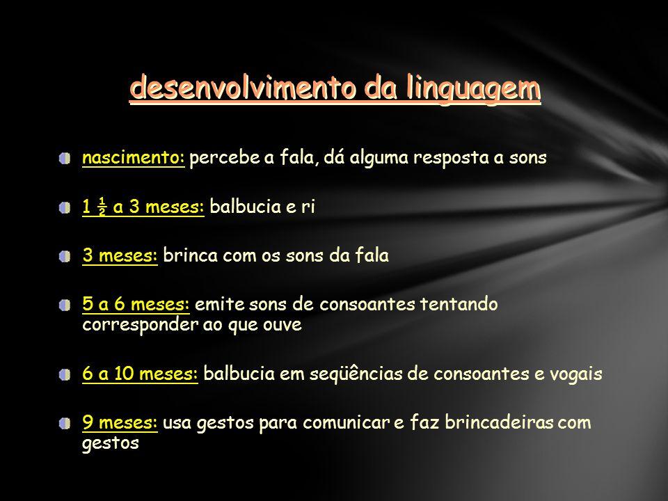 desenvolvimento da linguagem nascimento: percebe a fala, dá alguma resposta a sons 1 ½ a 3 meses: balbucia e ri 3 meses: brinca com os sons da fala 5