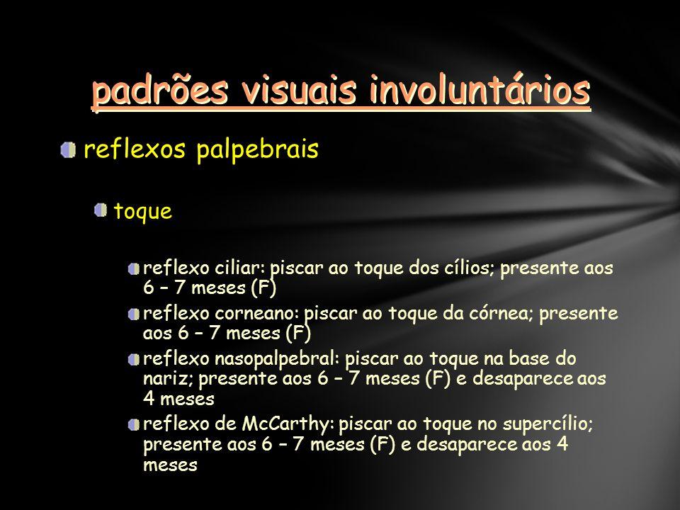 padrões visuais involuntários reflexos palpebrais toque reflexo ciliar: piscar ao toque dos cílios; presente aos 6 – 7 meses (F) reflexo corneano: pis