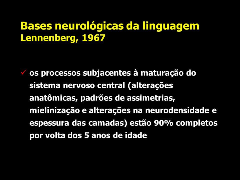 Bases neurológicas da linguagem Lennenberg, 1967 o cérebro de um recém-nato pesa aproximadamente 300-400 gm já demonstra as 6 camadas corticais as ass