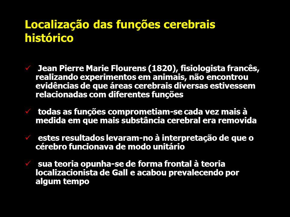 Localização das funções cerebrais histórico Jean Pierre Marie Flourens (1820), fisiologista francês, realizando experimentos em animais, não encontrou evidências de que áreas cerebrais diversas estivessem relacionadas com diferentes funções todas as funções comprometiam-se cada vez mais à medida em que mais substância cerebral era removida estes resultados levaram-no à interpretação de que o cérebro funcionava de modo unitário sua teoria opunha-se de forma frontal à teoria localizacionista de Gall e acabou prevalecendo por algum tempo
