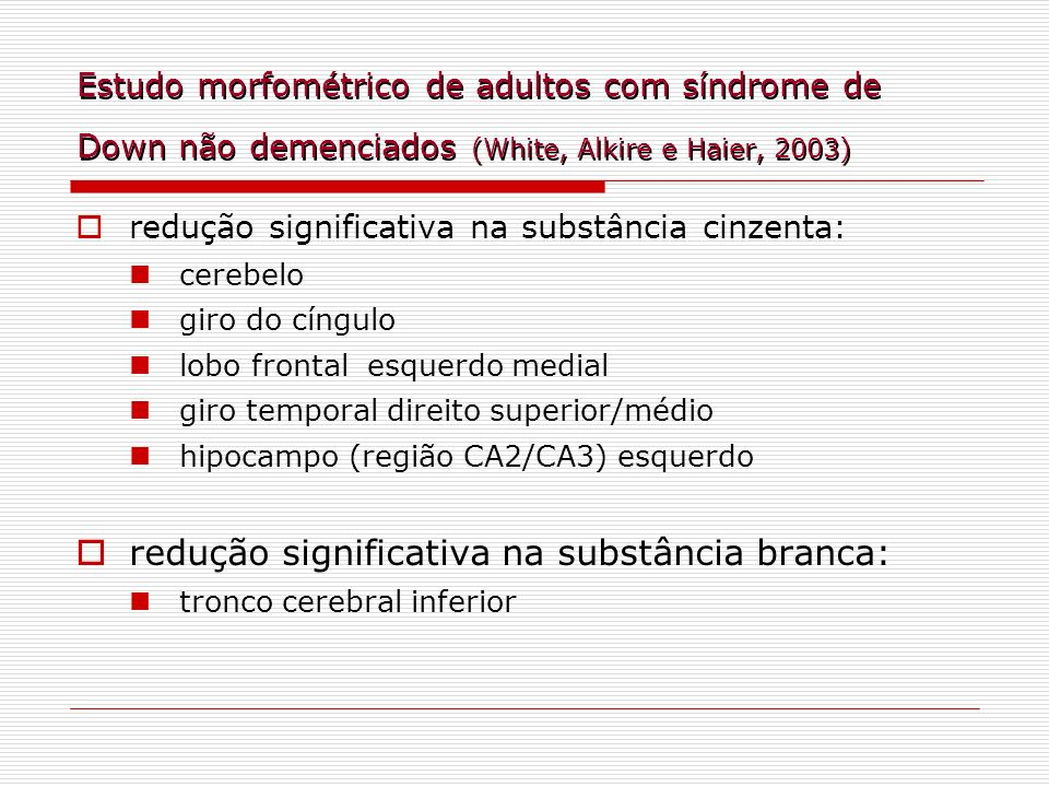 Estudo morfométrico de adultos com síndrome de Down não demenciados (White, Alkire e Haier, 2003) redução significativa na substância cinzenta: cerebe