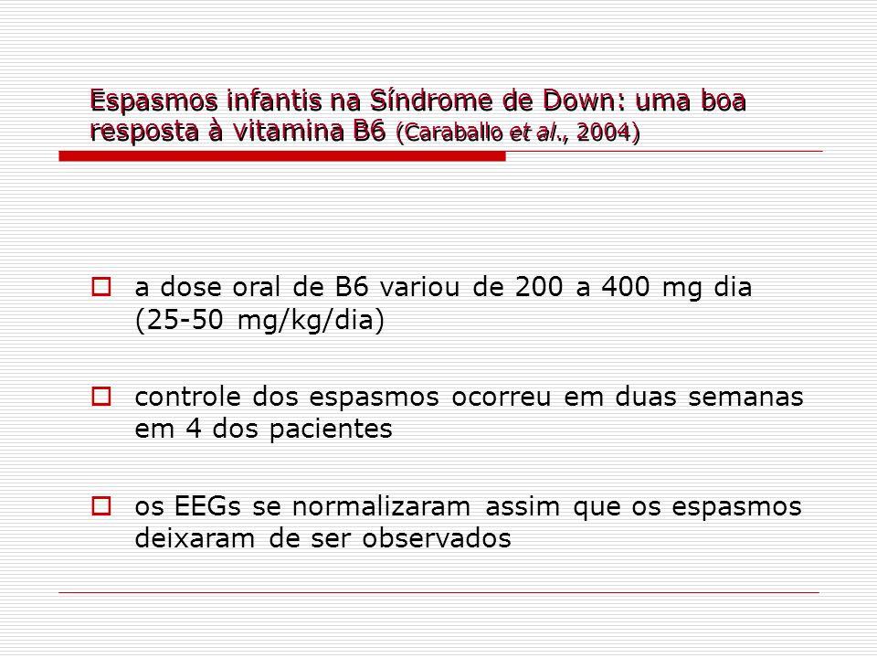 Espasmos infantis na Síndrome de Down: uma boa resposta à vitamina B6 (Caraballo et al., 2004) a dose oral de B6 variou de 200 a 400 mg dia (25-50 mg/