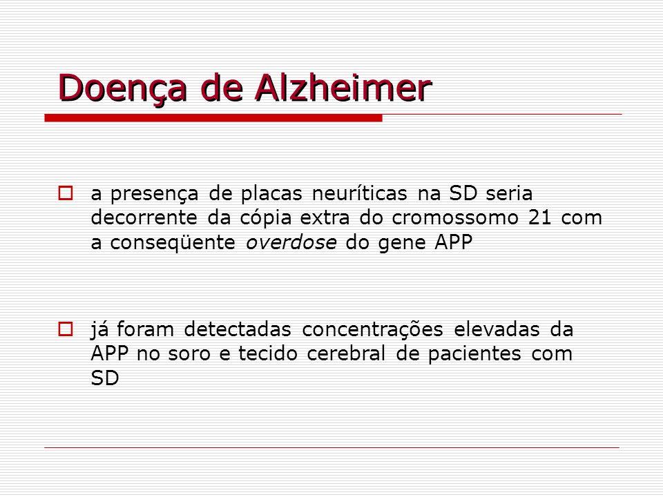Doença de Alzheimer a presença de placas neuríticas na SD seria decorrente da cópia extra do cromossomo 21 com a conseqüente overdose do gene APP já f