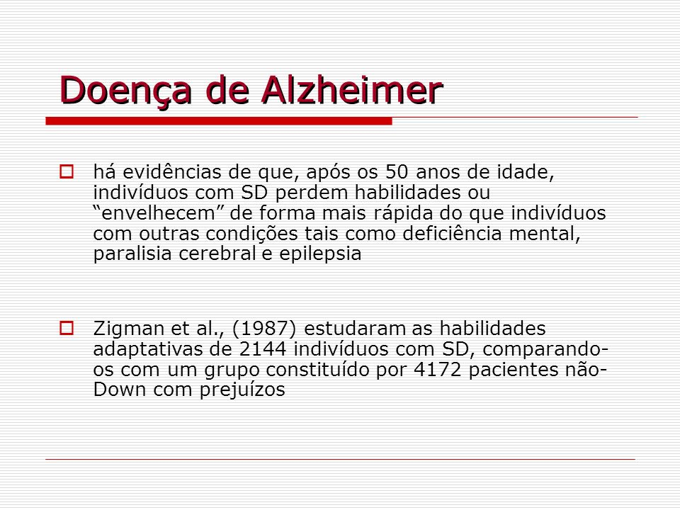 Doença de Alzheimer há evidências de que, após os 50 anos de idade, indivíduos com SD perdem habilidades ou envelhecem de forma mais rápida do que ind