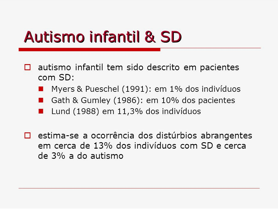 Autismo infantil & SD autismo infantil tem sido descrito em pacientes com SD: Myers & Pueschel (1991): em 1% dos indivíduos Gath & Gumley (1986): em 1