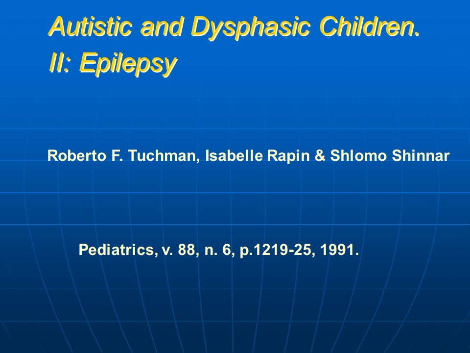 Autistic and Dysphasic Children. II: Epilepsy Roberto F. Tuchman, Isabelle Rapin & Shlomo Shinnar Pediatrics, v. 88, n. 6, p.1219-25, 1991.