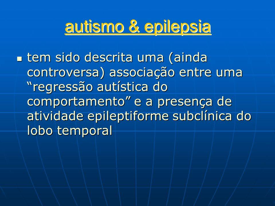 autismo & epilepsia tem sido descrita uma (ainda controversa) associação entre uma regressão autística do comportamento e a presença de atividade epil