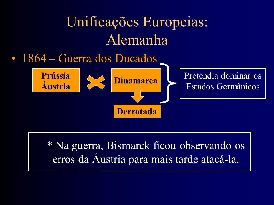 Unificações Europeias: Alemanha 1864 – Guerra dos Ducados Prússia Áustria Dinamarca Derrotada Pretendia dominar os Estados Germânicos * Na guerra, Bis