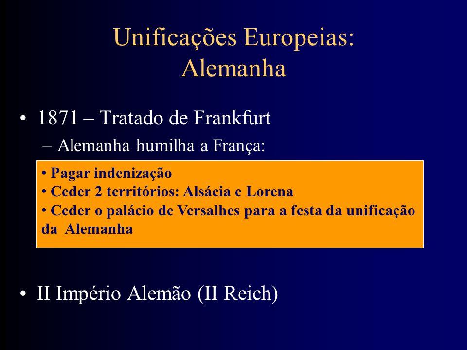 Unificações Europeias: Alemanha 1871 – Tratado de Frankfurt –Alemanha humilha a França: II Império Alemão (II Reich) Pagar indenização Ceder 2 territó