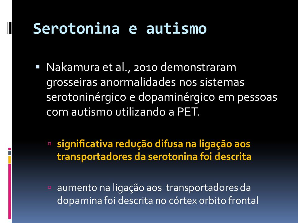 Serotonina e autismo Nakamura et al., 2010 demonstraram grosseiras anormalidades nos sistemas serotoninérgico e dopaminérgico em pessoas com autismo u