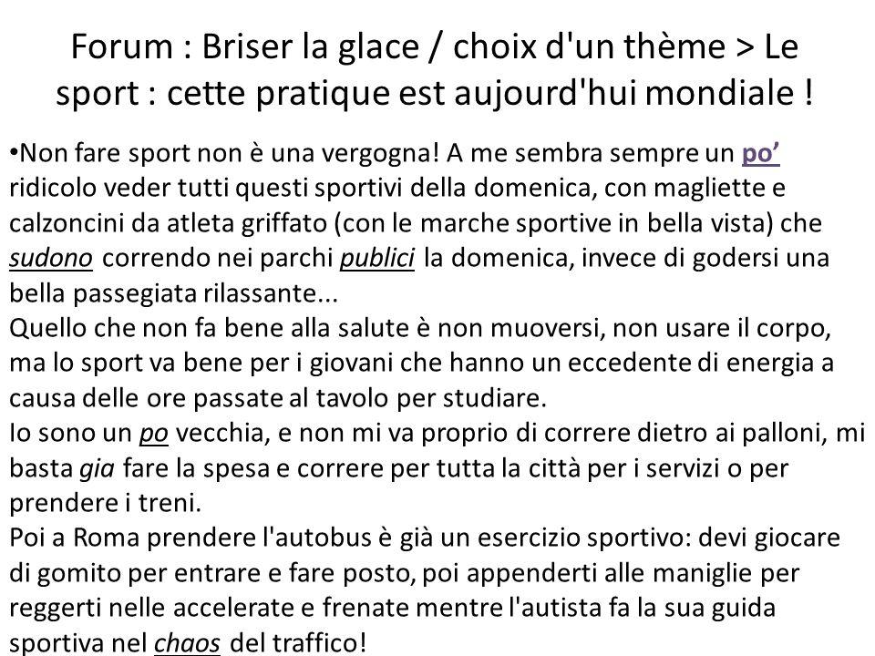 Forum : Briser la glace / choix d un thème > Le sport : cette pratique est aujourd hui mondiale .
