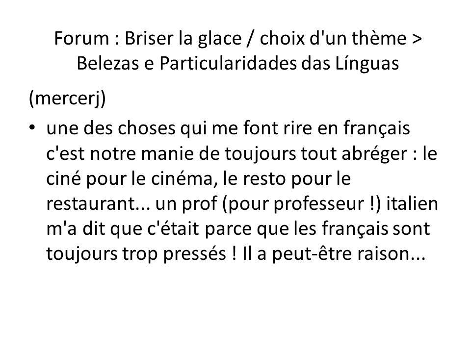 Forum : Briser la glace / choix d un thème > Belezas e Particularidades das Línguas O comentário de mercerj me fez rir, pois no fundo acho que é verdade essa história dos franceses abreviarem tudo por estarem sempre com pressa.