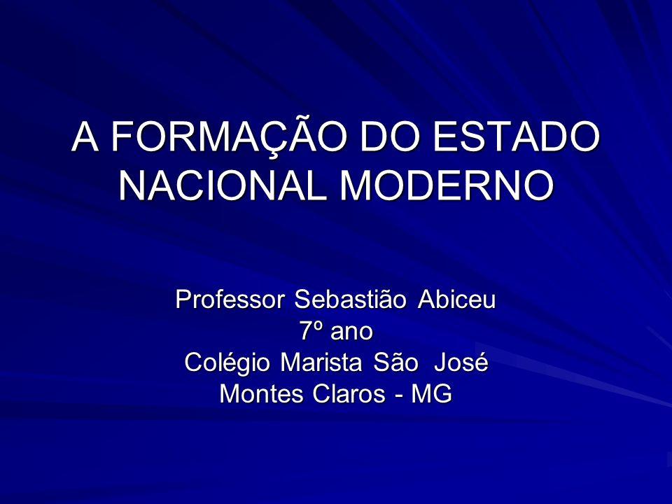 A FORMAÇÃO DO ESTADO NACIONAL MODERNO Professor Sebastião Abiceu 7º ano Colégio Marista São José Montes Claros - MG