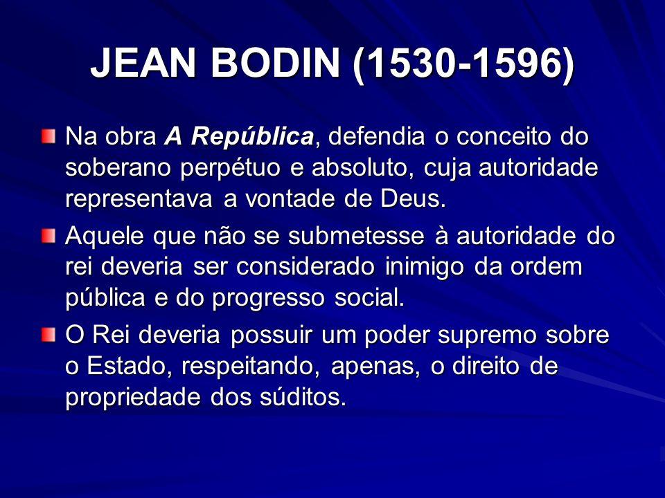 JEAN BODIN (1530-1596) Na obra A República, defendia o conceito do soberano perpétuo e absoluto, cuja autoridade representava a vontade de Deus. Aquel