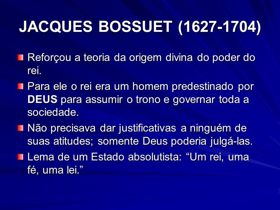JACQUES BOSSUET (1627-1704) Reforçou a teoria da origem divina do poder do rei. Para ele o rei era um homem predestinado por DEUS para assumir o trono