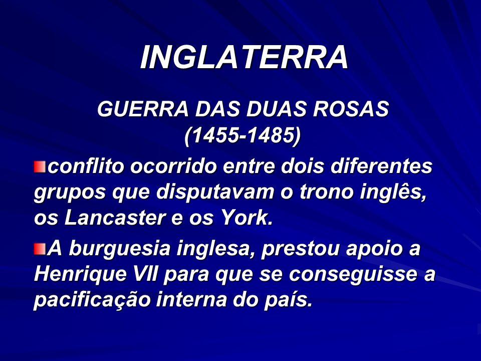 INGLATERRA GUERRA DAS DUAS ROSAS (1455-1485) conflito ocorrido entre dois diferentes grupos que disputavam o trono inglês, os Lancaster e os York. A b