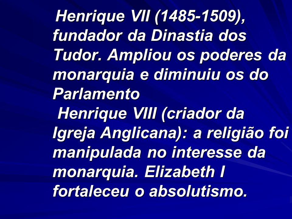 Henrique VII (1485-1509), fundador da Dinastia dos Tudor. Ampliou os poderes da monarquia e diminuiu os do Parlamento Henrique VIII (criador da Igreja