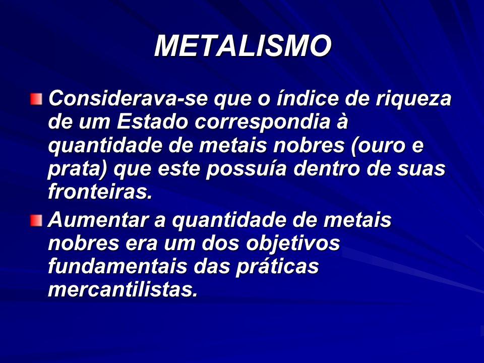 METALISMO Considerava-se que o índice de riqueza de um Estado correspondia à quantidade de metais nobres (ouro e prata) que este possuía dentro de sua