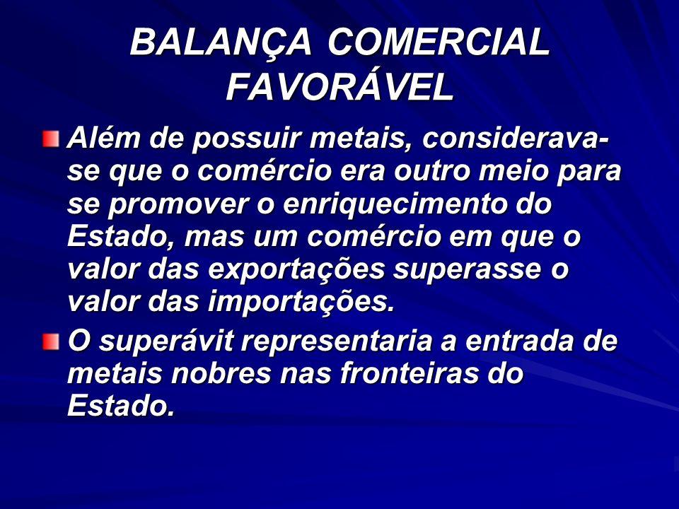 BALANÇA COMERCIAL FAVORÁVEL Além de possuir metais, considerava- se que o comércio era outro meio para se promover o enriquecimento do Estado, mas um