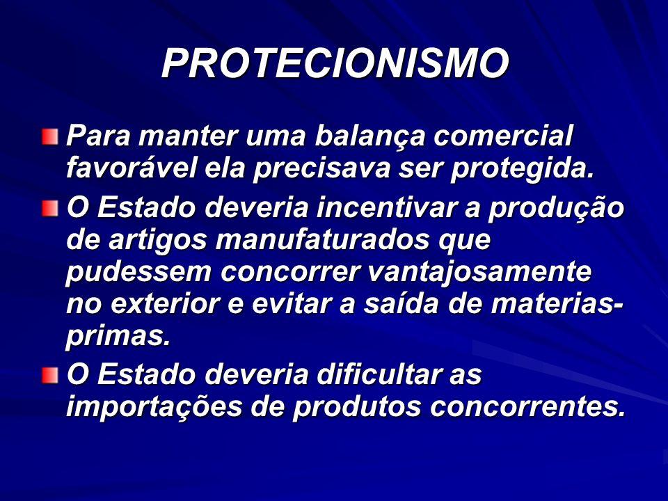 PROTECIONISMO Para manter uma balança comercial favorável ela precisava ser protegida. O Estado deveria incentivar a produção de artigos manufaturados