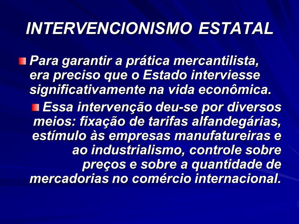 INTERVENCIONISMO ESTATAL Para garantir a prática mercantilista, era preciso que o Estado interviesse significativamente na vida econômica. Essa interv
