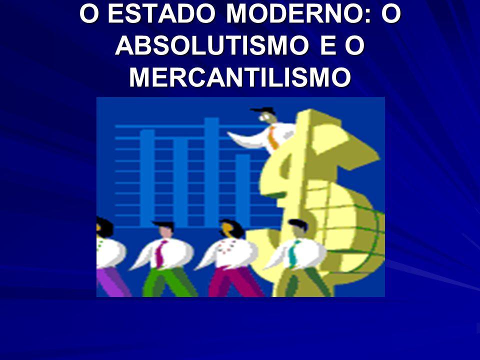 O ESTADO MODERNO: O ABSOLUTISMO E O MERCANTILISMO