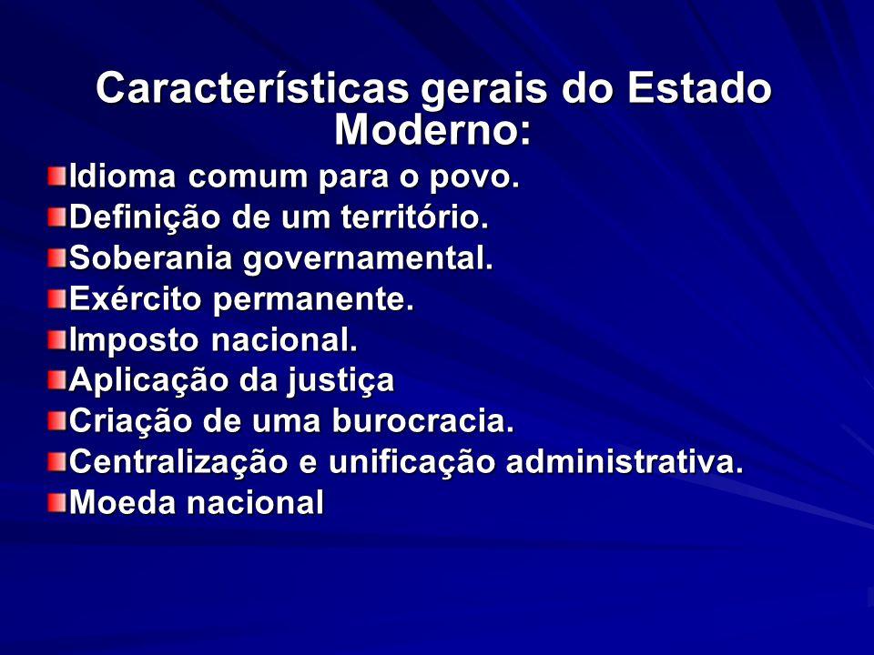 Características gerais do Estado Moderno: Idioma comum para o povo. Definição de um território. Soberania governamental. Exército permanente. Imposto