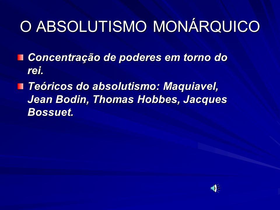 O ABSOLUTISMO MONÁRQUICO Concentração de poderes em torno do rei. Teóricos do absolutismo: Maquiavel, Jean Bodin, Thomas Hobbes, Jacques Bossuet.
