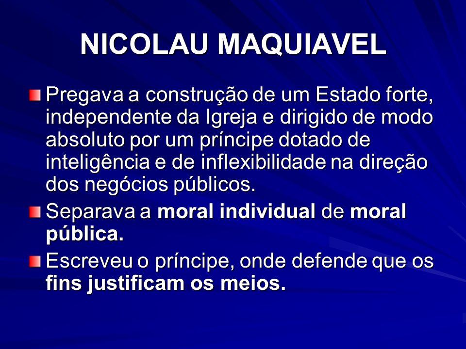 NICOLAU MAQUIAVEL Pregava a construção de um Estado forte, independente da Igreja e dirigido de modo absoluto por um príncipe dotado de inteligência e